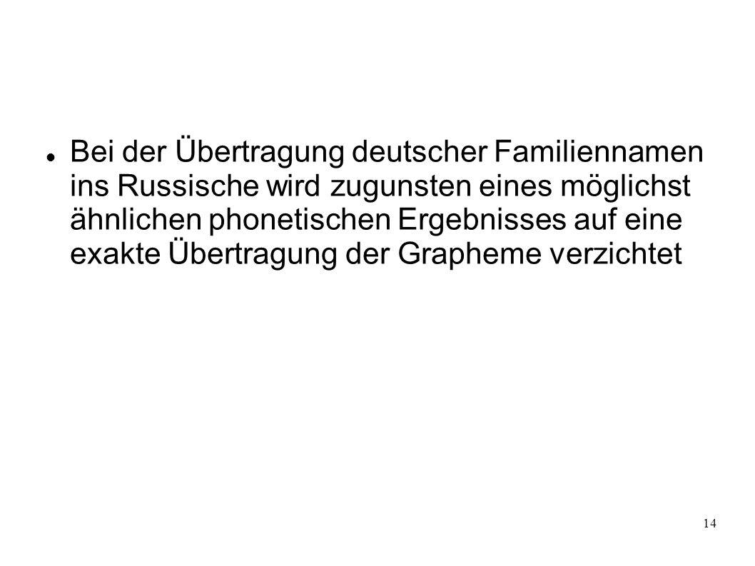 14 Bei der Übertragung deutscher Familiennamen ins Russische wird zugunsten eines möglichst ähnlichen phonetischen Ergebnisses auf eine exakte Übertra
