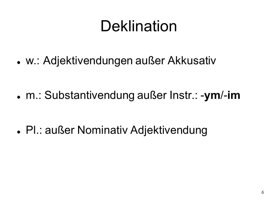 6 Deklination w.: Adjektivendungen außer Akkusativ m.: Substantivendung außer Instr.: -ym/-im Pl.: außer Nominativ Adjektivendung