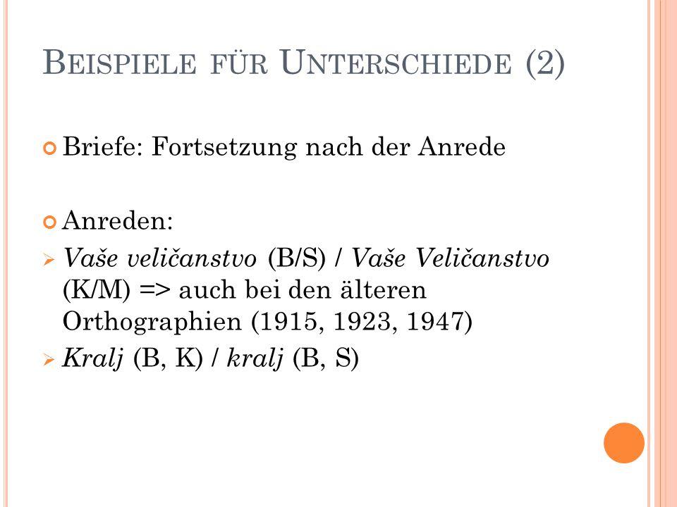 B EISPIELE FÜR U NTERSCHIEDE (2) Briefe: Fortsetzung nach der Anrede Anreden:  Vaše veličanstvo (B/S) / Vaše Veličanstvo (K/M) => auch bei den älteren Orthographien (1915, 1923, 1947)  Kralj (B, K) / kralj (B, S)