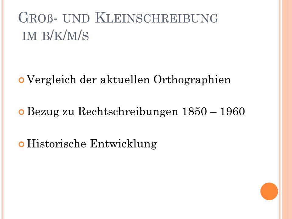 G ROß - UND K LEINSCHREIBUNG IM B / K / M / S Vergleich der aktuellen Orthographien Bezug zu Rechtschreibungen 1850 – 1960 Historische Entwicklung