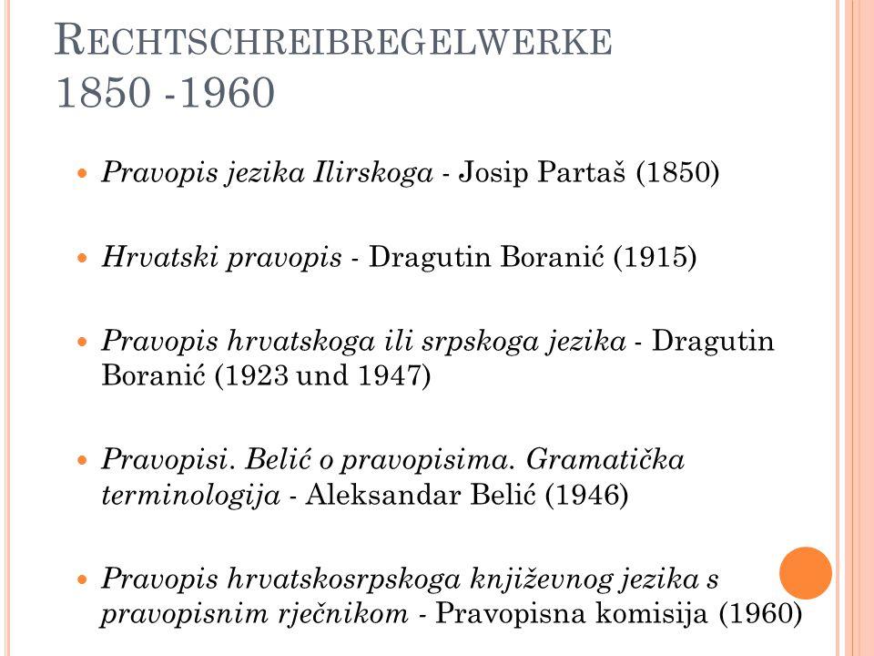 R ECHTSCHREIBREGELWERKE 1850 -1960 Pravopis jezika Ilirskoga - Josip Partaš (1850) Hrvatski pravopis - Dragutin Boranić (1915) Pravopis hrvatskoga ili srpskoga jezika - Dragutin Boranić (1923 und 1947) Pravopisi.