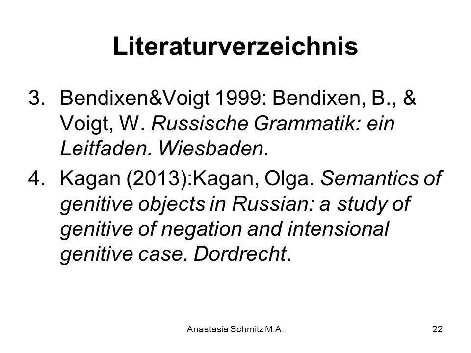 Anastasia Schmitz M.A.22 Literaturverzeichnis 3.Bendixen&Voigt 1999: Bendixen, B., & Voigt, W. Russische Grammatik: ein Leitfaden. Wiesbaden. 4.Kagan