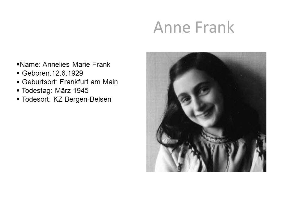 Anne Frank  Name: Annelies Marie Frank  Geboren:12.6.1929  Geburtsort: Frankfurt am Main  Todestag: März 1945  Todesort: KZ Bergen-Belsen