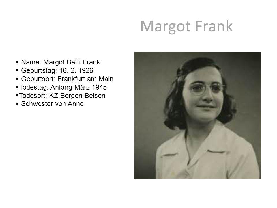 Margot Frank  Name: Margot Betti Frank  Geburtstag: 16. 2. 1926  Geburtsort: Frankfurt am Main  Todestag: Anfang März 1945  Todesort: KZ Bergen-B