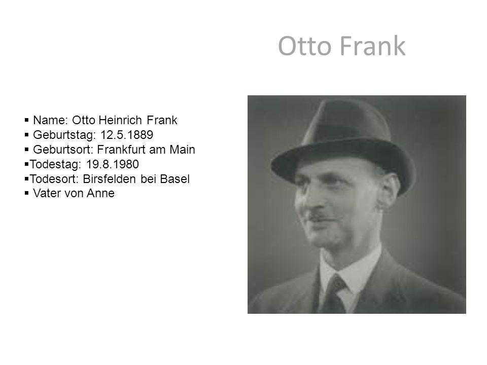 Otto Frank  Name: Otto Heinrich Frank  Geburtstag: 12.5.1889  Geburtsort: Frankfurt am Main  Todestag: 19.8.1980  Todesort: Birsfelden bei Basel