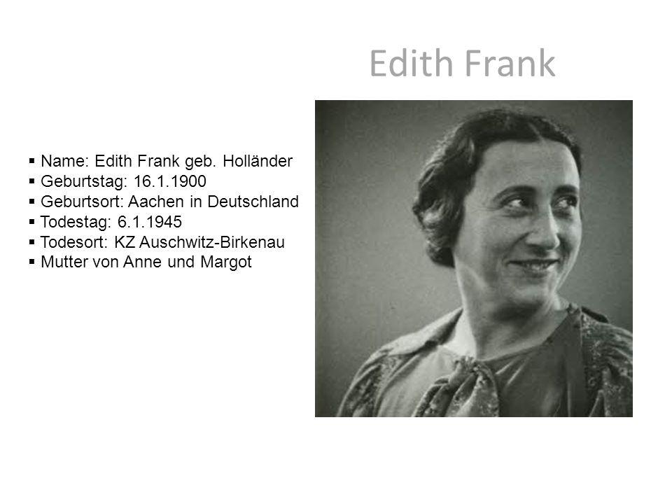 Edith Frank  Name: Edith Frank geb. Holländer  Geburtstag: 16.1.1900  Geburtsort: Aachen in Deutschland  Todestag: 6.1.1945  Todesort: KZ Auschwi