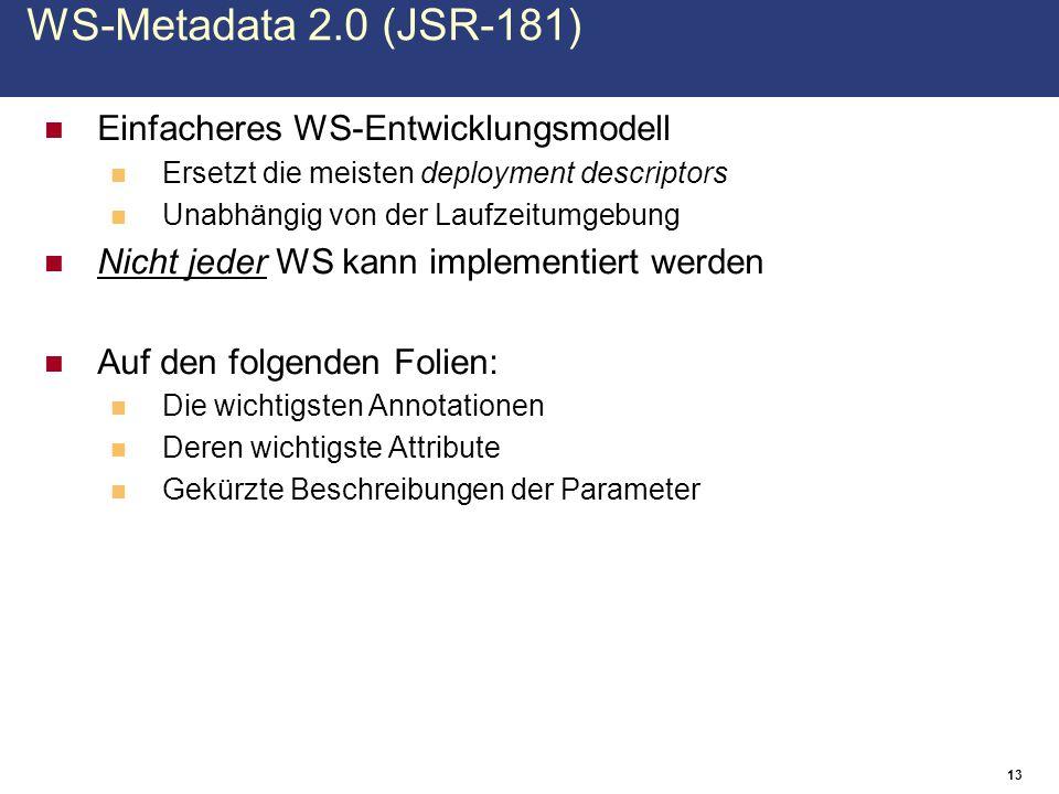 Einfacheres WS-Entwicklungsmodell Ersetzt die meisten deployment descriptors Unabhängig von der Laufzeitumgebung Nicht jeder WS kann implementiert werden Auf den folgenden Folien: Die wichtigsten Annotationen Deren wichtigste Attribute Gekürzte Beschreibungen der Parameter 13 WS-Metadata 2.0 (JSR-181)