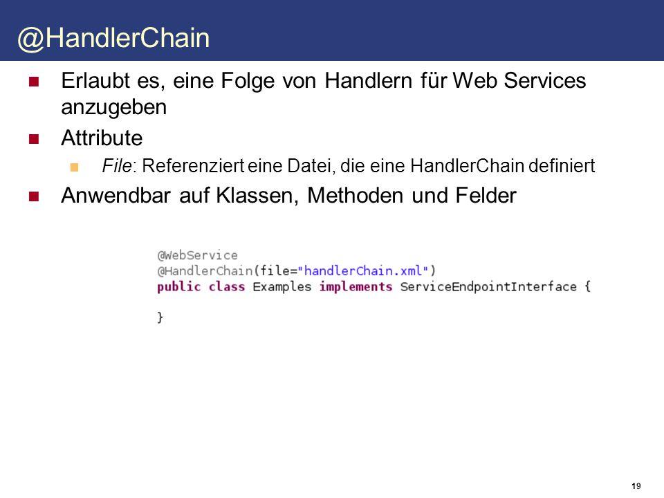 19 Erlaubt es, eine Folge von Handlern für Web Services anzugeben Attribute File: Referenziert eine Datei, die eine HandlerChain definiert Anwendbar auf Klassen, Methoden und Felder @HandlerChain