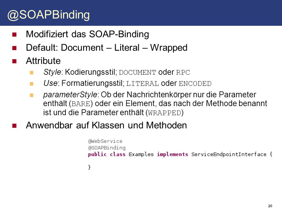 20 @SOAPBinding Modifiziert das SOAP-Binding Default: Document – Literal – Wrapped Attribute Style: Kodierungsstil; DOCUMENT oder RPC Use: Formatierun