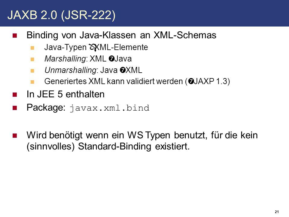 21 JAXB 2.0 (JSR-222) Binding von Java-Klassen an XML-Schemas Java-Typen ⇔ XML-Elemente Marshalling: XML → Java Unmarshalling: Java → XML Generiertes XML kann validiert werden (→ JAXP 1.3) In JEE 5 enthalten Package: javax.xml.bind Wird benötigt wenn ein WS Typen benutzt, für die kein (sinnvolles) Standard-Binding existiert.
