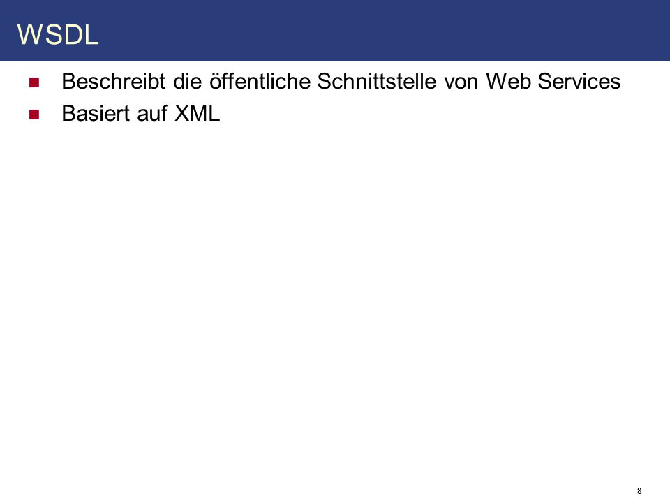 8 WSDL Beschreibt die öffentliche Schnittstelle von Web Services Basiert auf XML