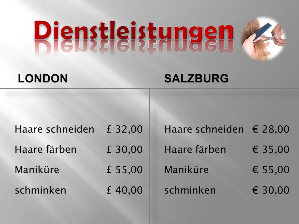 LONDONSALZBURG Haare schneiden £ 32,00Haare schneiden€ 28,00 Haare färben £ 30,00Haare färben€ 35,00 Maniküre £ 55,00Maniküre€ 55,00 schminken £ 40,00schminken€ 30,00