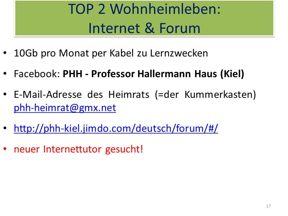 TOP 2 Wohnheimleben: Internet & Forum 10Gb pro Monat per Kabel zu Lernzwecken Facebook: PHH - Professor Hallermann Haus (Kiel) E-Mail-Adresse des Heimrats (=der Kummerkasten) phh-heimrat@gmx.net phh-heimrat@gmx.net http://phh-kiel.jimdo.com/deutsch/forum/#/ neuer Internettutor gesucht.