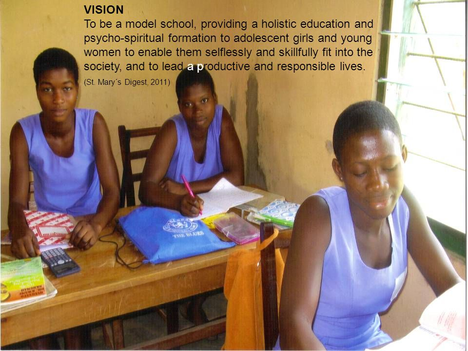 VISION To be a model school, providing a holistic education and psycho-spiritual formation to adolescent girls and young women to enable them selflessly and skillfully fit into the society, and to lead a productive and responsible lives.