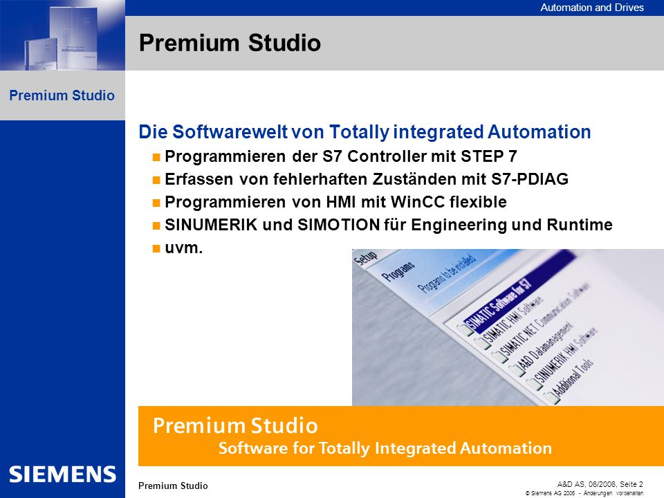 Automation and Drives A&D AS, 06/2006, Seite 2 © Siemens AG 2006 - Änderungen vorbehalten Premium Studio Die Softwarewelt von Totally integrated Autom