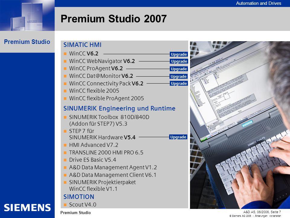 Automation and Drives A&D AS, 06/2006, Seite 7 © Siemens AG 2006 - Änderungen vorbehalten Premium Studio Premium Studio 2007 SIMATIC HMI WinCC V6.2 WinCC WebNavigator V6.2 WinCC ProAgent V6.2 WinCC Dat@Monitor V6.2 WinCC Connectivity Pack V6.2 WinCC flexible 2005 WinCC flexible ProAgent 2005 SINUMERIK Engineering und Runtime SINUMERIK Toolbox 810D/840D (Addon für STEP7) V5.3 STEP 7 für SINUMERIK Hardware V5.4 HMI Advanced V7.2 TRANSLINE 2000 HMI PRO 6.5 Drive ES Basic V5.4 A&D Data Management Agent V1.2 A&D Data Management Client V6.1 SINUMERIK Projektierpaket WinCC flexible V1.1 SIMOTION Scout V4.0 Upgrade