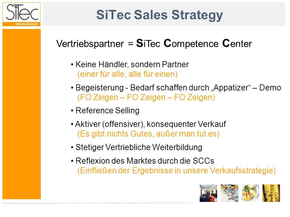 """international SiTec Sales Strategy Vertriebspartner = S iTec C ompetence C enter Keine Händler, sondern Partner (einer für alle, alle für einen) Begeisterung - Bedarf schaffen durch """"Appatizer – Demo (FO Zeigen – FO Zeigen – FO Zeigen) Reference Selling Aktiver (offensiver), konsequenter Verkauf (Es gibt nichts Gutes, außer man tut es) Stetiger Vertriebliche Weiterbildung Reflexion des Marktes durch die SCCs (Einfließen der Ergebnisse in unsere Verkaufsstrategie)"""