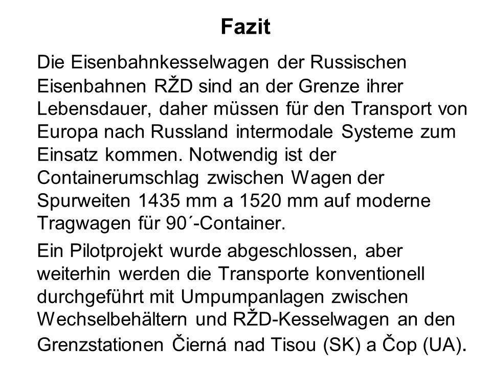 Fazit Die Eisenbahnkesselwagen der Russischen Eisenbahnen RŽD sind an der Grenze ihrer Lebensdauer, daher müssen für den Transport von Europa nach Rus