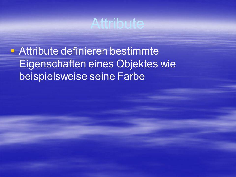 Attribute   Attribute definieren bestimmte Eigenschaften eines Objektes wie beispielsweise seine Farbe