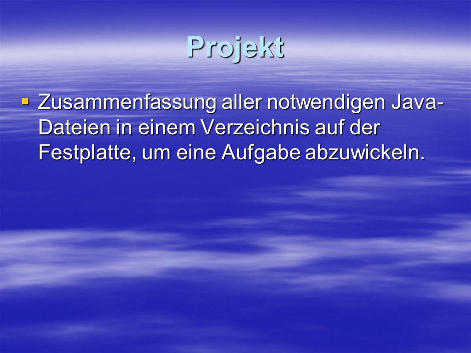 Projekt  Zusammenfassung aller notwendigen Java- Dateien in einem Verzeichnis auf der Festplatte, um eine Aufgabe abzuwickeln.