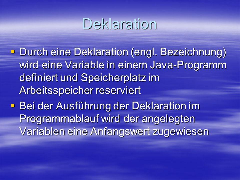 Deklaration  Durch eine Deklaration (engl. Bezeichnung) wird eine Variable in einem Java-Programm definiert und Speicherplatz im Arbeitsspeicher rese