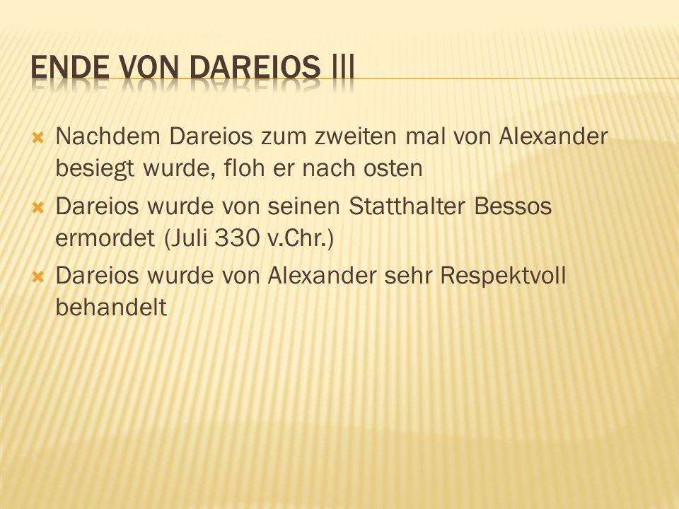  Nachdem Dareios zum zweiten mal von Alexander besiegt wurde, floh er nach osten  Dareios wurde von seinen Statthalter Bessos ermordet (Juli 330 v.C