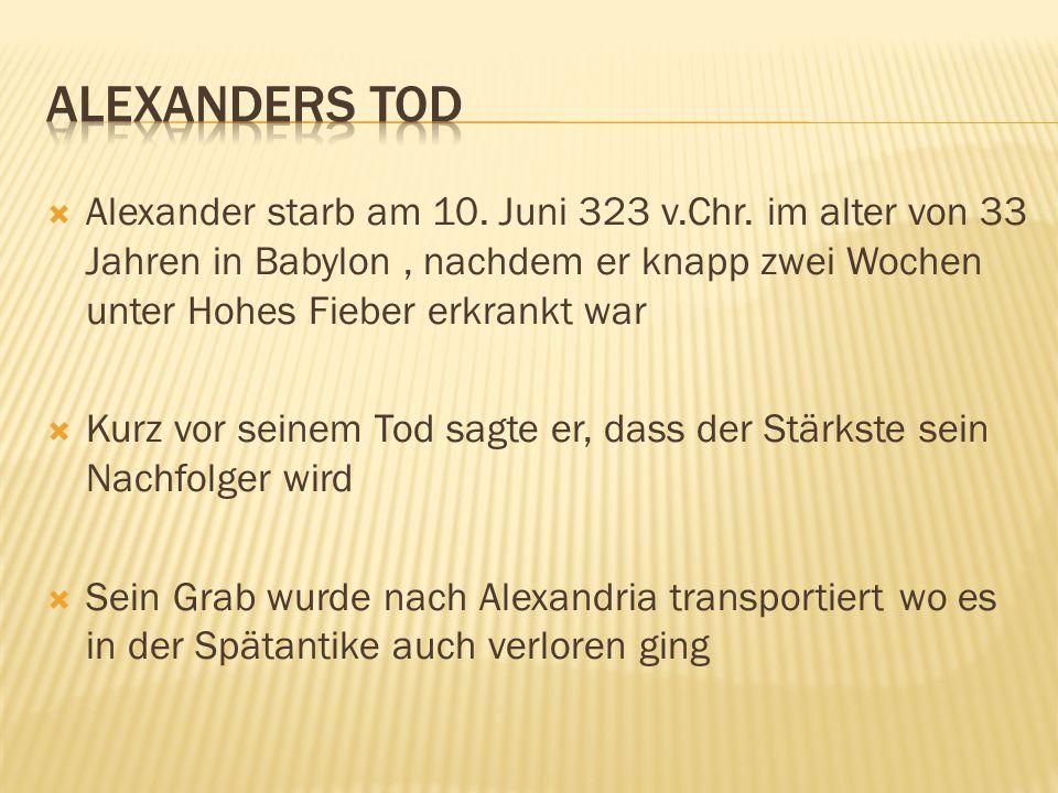  Alexander starb am 10. Juni 323 v.Chr. im alter von 33 Jahren in Babylon, nachdem er knapp zwei Wochen unter Hohes Fieber erkrankt war  Kurz vor se