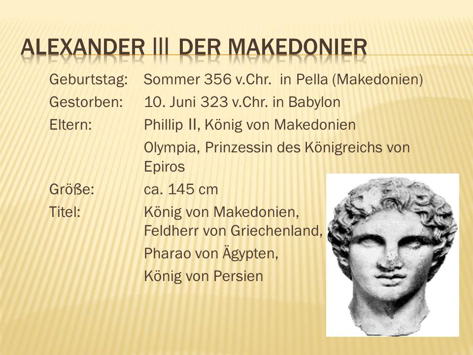 Geburtstag: Sommer 356 v.Chr. in Pella (Makedonien) Gestorben: 10. Juni 323 v.Chr. in Babylon Eltern: Phillip II, König von Makedonien Olympia, Prinze