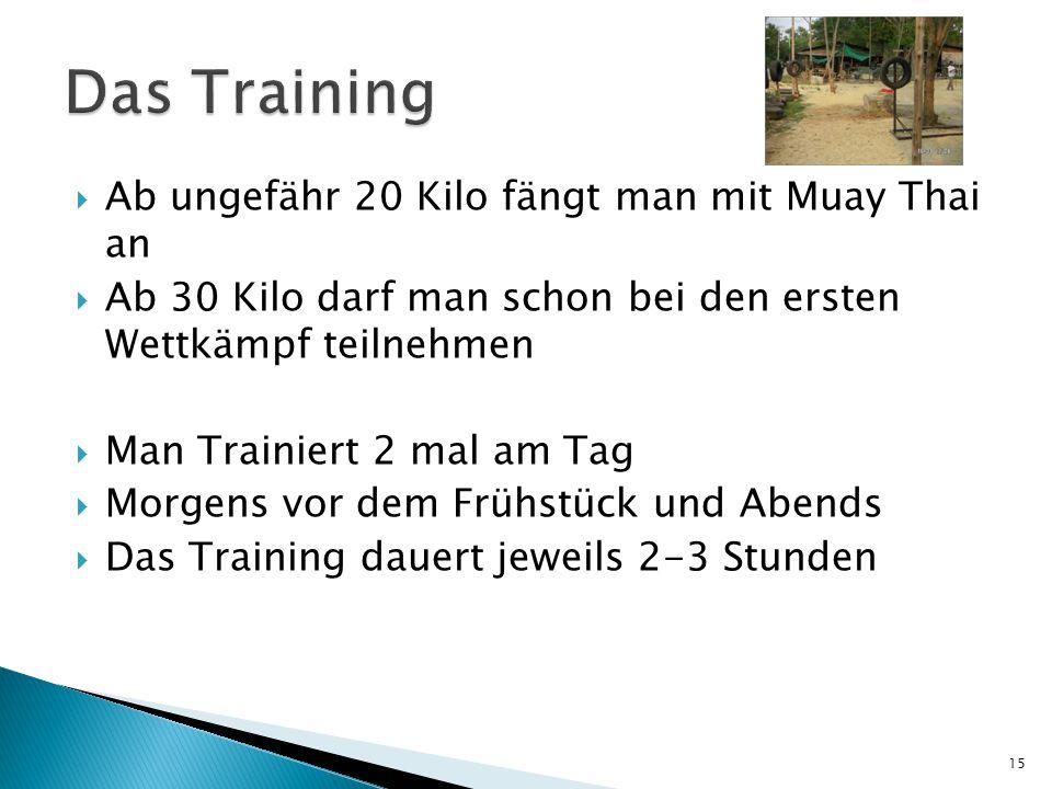  Ab ungefähr 20 Kilo fängt man mit Muay Thai an  Ab 30 Kilo darf man schon bei den ersten Wettkämpf teilnehmen  Man Trainiert 2 mal am Tag  Morgens vor dem Frühstück und Abends  Das Training dauert jeweils 2-3 Stunden 15
