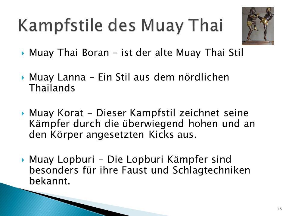  Muay Thai Boran – ist der alte Muay Thai Stil  Muay Lanna – Ein Stil aus dem nördlichen Thailands  Muay Korat - Dieser Kampfstil zeichnet seine Kämpfer durch die überwiegend hohen und an den Körper angesetzten Kicks aus.