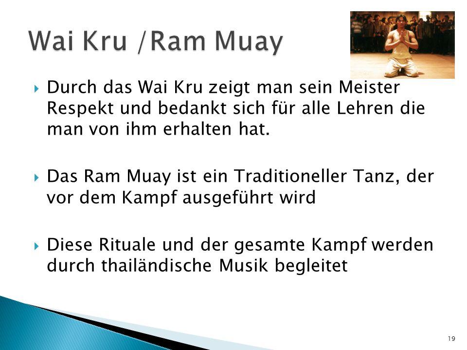  Durch das Wai Kru zeigt man sein Meister Respekt und bedankt sich für alle Lehren die man von ihm erhalten hat.  Das Ram Muay ist ein Traditionelle
