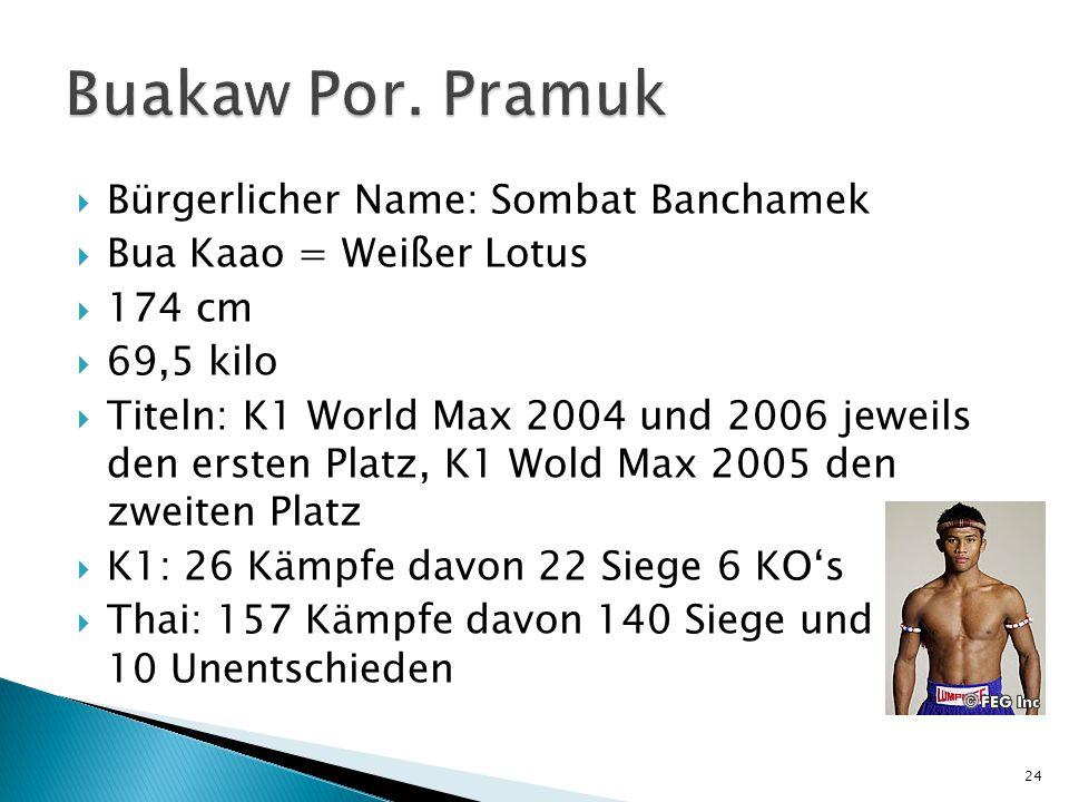  Bürgerlicher Name: Sombat Banchamek  Bua Kaao = Weißer Lotus  174 cm  69,5 kilo  Titeln: K1 World Max 2004 und 2006 jeweils den ersten Platz, K1 Wold Max 2005 den zweiten Platz  K1: 26 Kämpfe davon 22 Siege 6 KO's  Thai: 157 Kämpfe davon 140 Siege und 10 Unentschieden 24