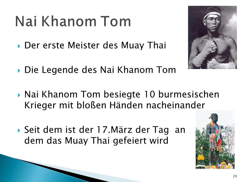  Der erste Meister des Muay Thai  Die Legende des Nai Khanom Tom  Nai Khanom Tom besiegte 10 burmesischen Krieger mit bloßen Händen nacheinander  Seit dem ist der 17.März der Tag an dem das Muay Thai gefeiert wird 26