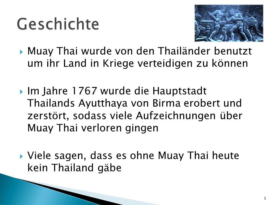  Muay Thai wurde von den Thailänder benutzt um ihr Land in Kriege verteidigen zu können  Im Jahre 1767 wurde die Hauptstadt Thailands Ayutthaya von Birma erobert und zerstört, sodass viele Aufzeichnungen über Muay Thai verloren gingen  Viele sagen, dass es ohne Muay Thai heute kein Thailand gäbe 5
