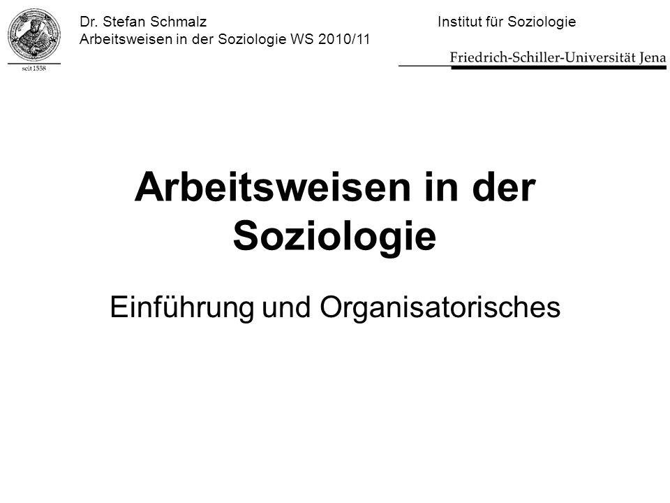 Dr. Stefan Schmalz Institut für Soziologie Arbeitsweisen in der Soziologie WS 2010/11 Arbeitsweisen in der Soziologie Einführung und Organisatorisches
