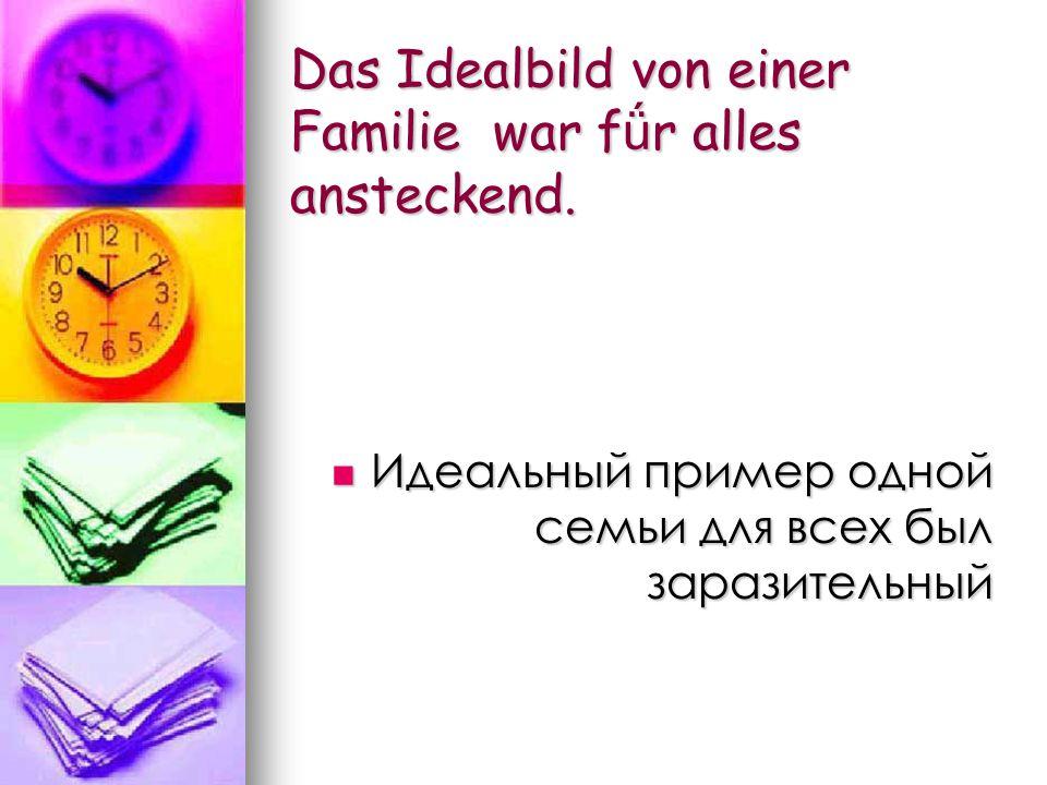 Das Idealbild von einer Familie war f ǘ r alles ansteckend.