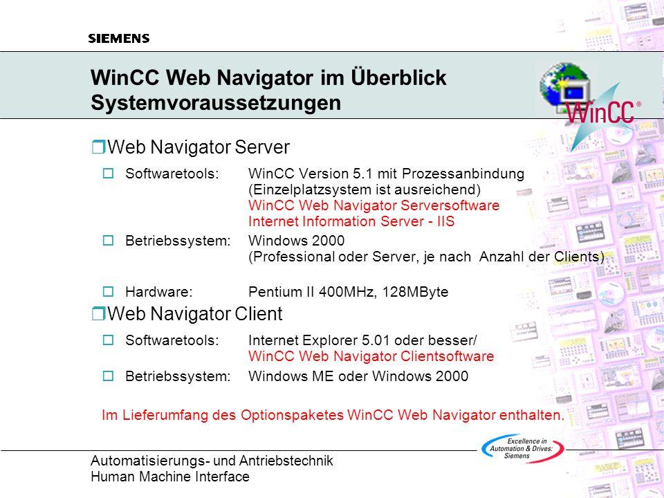 Automatisierungs - und Antriebstechnik Human Machine Interface WinCC Web Navigator im Überblick Systemvoraussetzungen  Web Navigator Server  Softwaretools:WinCC Version 5.1 mit Prozessanbindung (Einzelplatzsystem ist ausreichend) WinCC Web Navigator Serversoftware Internet Information Server - IIS  Betriebssystem:Windows 2000 (Professional oder Server, je nach Anzahl der Clients)  Hardware:Pentium II 400MHz, 128MByte  Web Navigator Client  Softwaretools:Internet Explorer 5.01 oder besser/ WinCC Web Navigator Clientsoftware  Betriebssystem:Windows ME oder Windows 2000 Im Lieferumfang des Optionspaketes WinCC Web Navigator enthalten.