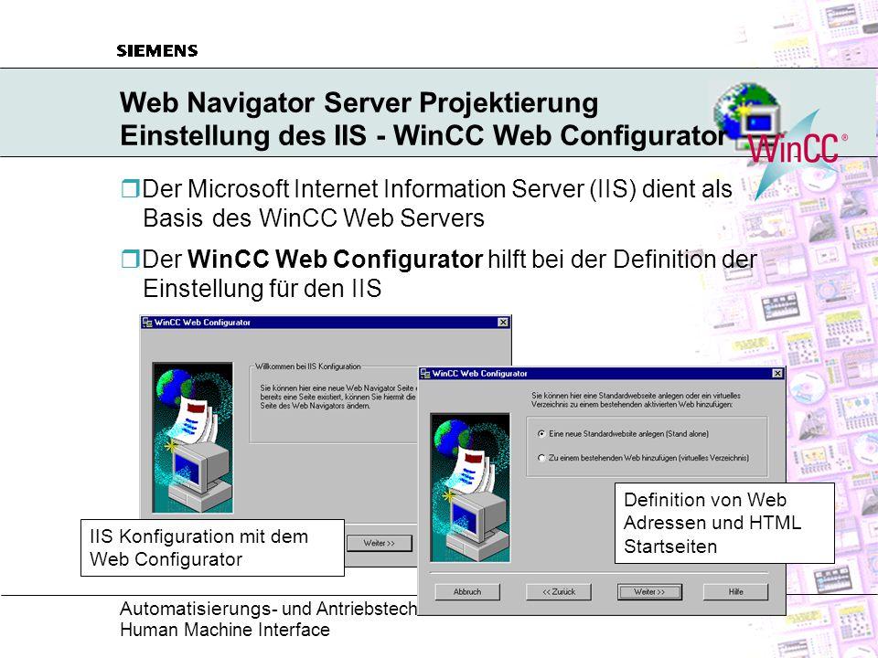 Automatisierungs - und Antriebstechnik Human Machine Interface Web Navigator Server Projektierung Einstellung des IIS - WinCC Web Configurator  Der Microsoft Internet Information Server (IIS) dient als Basis des WinCC Web Servers  Der WinCC Web Configurator hilft bei der Definition der Einstellung für den IIS IIS Konfiguration mit dem Web Configurator Definition von Web Adressen und HTML Startseiten