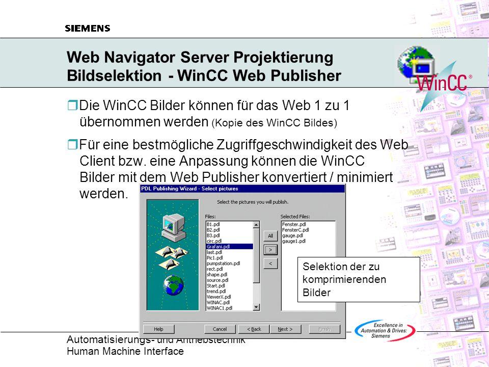 Automatisierungs - und Antriebstechnik Human Machine Interface Web Navigator Server Projektierung Bildselektion - WinCC Web Publisher  Die WinCC Bilder können für das Web 1 zu 1 übernommen werden (Kopie des WinCC Bildes)  Für eine bestmögliche Zugriffgeschwindigkeit des Web Client bzw.