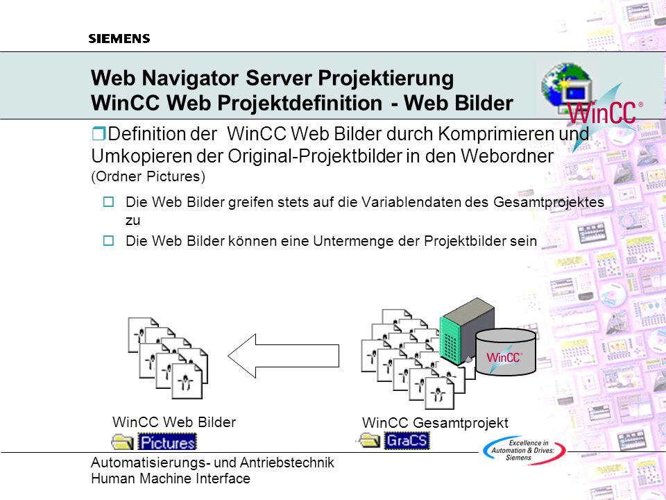 Automatisierungs - und Antriebstechnik Human Machine Interface Web Navigator Server Projektierung WinCC Web Projektdefinition - Web Bilder  Definition der WinCC Web Bilder durch Komprimieren und Umkopieren der Original-Projektbilder in den Webordner (Ordner Pictures)  Die Web Bilder greifen stets auf die Variablendaten des Gesamtprojektes zu  Die Web Bilder können eine Untermenge der Projektbilder sein WinCC Web Bilder WinCC Gesamtprojekt