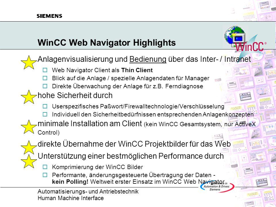 Automatisierungs - und Antriebstechnik Human Machine Interface WinCC Web Navigator Highlights Anlagenvisualisierung und Bedienung über das Inter- / Intranet  Web Navigator Client als Thin Client  Blick auf die Anlage / spezielle Anlagendaten für Manager  Direkte Überwachung der Anlage für z.B.