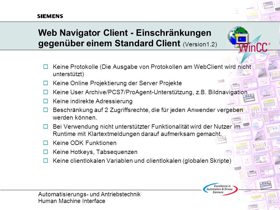 Automatisierungs - und Antriebstechnik Human Machine Interface Web Navigator Client - Einschränkungen gegenüber einem Standard Client (Version1.2)  Keine Protokolle (Die Ausgabe von Protokollen am WebClient wird nicht unterstützt)  Keine Online Projektierung der Server Projekte  Keine User Archive/PCS7/ProAgent-Unterstützung, z.B.