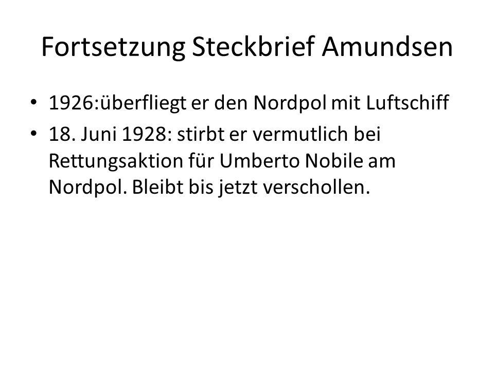 Fortsetzung Steckbrief Amundsen 1926:überfliegt er den Nordpol mit Luftschiff 18. Juni 1928: stirbt er vermutlich bei Rettungsaktion für Umberto Nobil