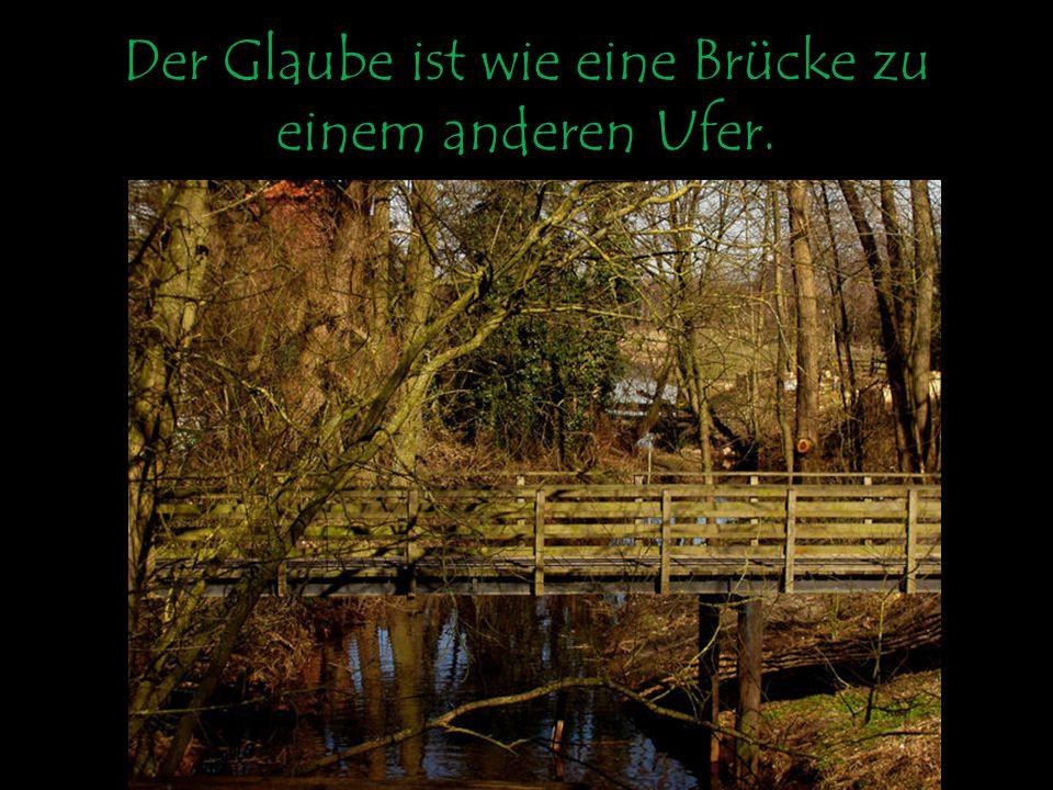 Der Glaube ist wie eine Brücke zu einem anderen Ufer.