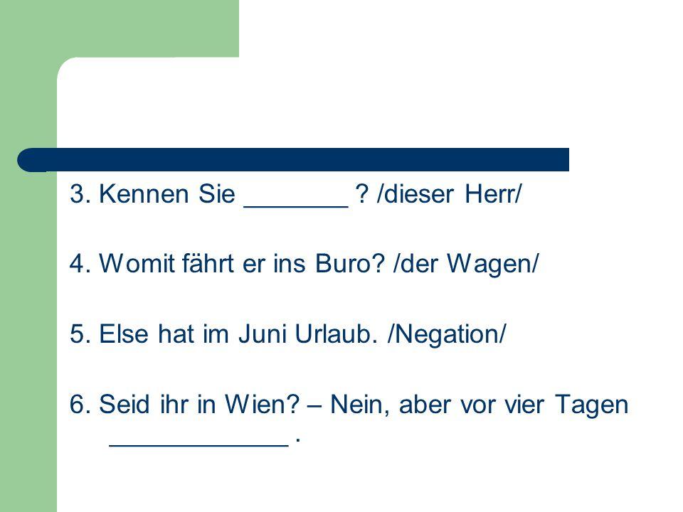 3. Kennen Sie _______ ? /dieser Herr/ 4. Womit fährt er ins Buro? /der Wagen/ 5. Else hat im Juni Urlaub. /Negation/ 6. Seid ihr in Wien? – Nein, aber