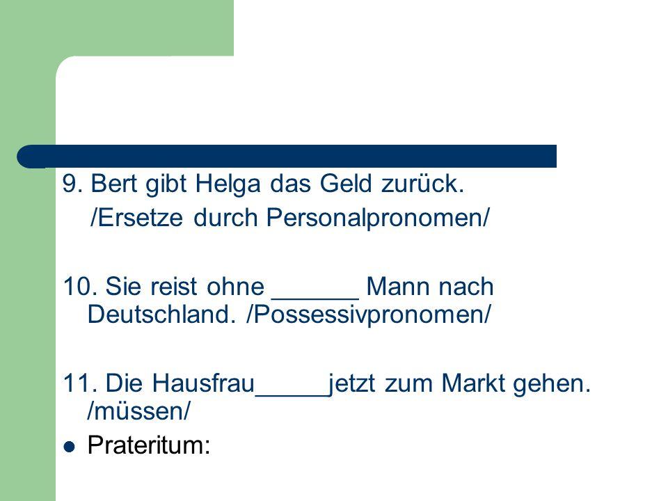 9. Bert gibt Helga das Geld zurück. /Ersetze durch Personalpronomen/ 10. Sie reist ohne ______ Mann nach Deutschland. /Possessivpronomen/ 11. Die Haus