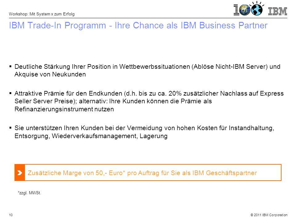 © 2011 IBM Corporation Workshop: Mit System x zum Erfolg 10 IBM Trade-In Programm - Ihre Chance als IBM Business Partner  Deutliche Stärkung Ihrer Position in Wettbewerbssituationen (Ablöse Nicht-IBM Server) und Akquise von Neukunden  Attraktive Prämie für den Endkunden (d.h.