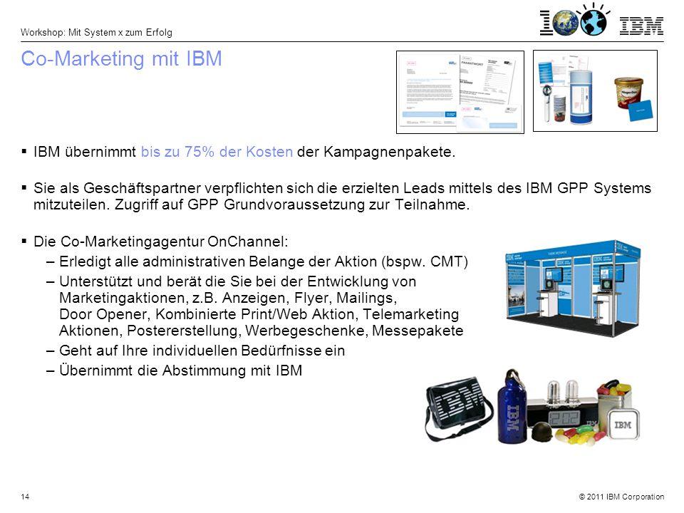 © 2011 IBM Corporation Workshop: Mit System x zum Erfolg 14 Co-Marketing mit IBM  IBM übernimmt bis zu 75% der Kosten der Kampagnenpakete.