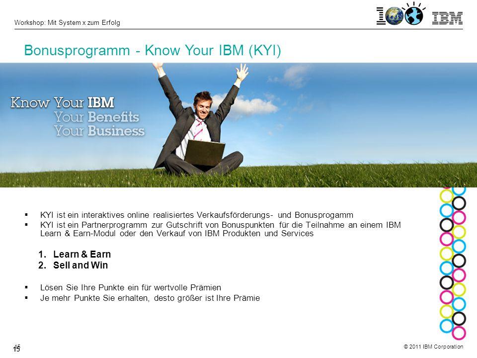 © 2011 IBM Corporation Workshop: Mit System x zum Erfolg 15  KYI ist ein interaktives online realisiertes Verkaufsförderungs- und Bonusprogamm  KYI ist ein Partnerprogramm zur Gutschrift von Bonuspunkten für die Teilnahme an einem IBM Learn & Earn-Modul oder den Verkauf von IBM Produkten und Services 1.Learn & Earn 2.Sell and Win  Lösen Sie Ihre Punkte ein für wertvolle Prämien  Je mehr Punkte Sie erhalten, desto größer ist Ihre Prämie Bonusprogramm - Know Your IBM (KYI)