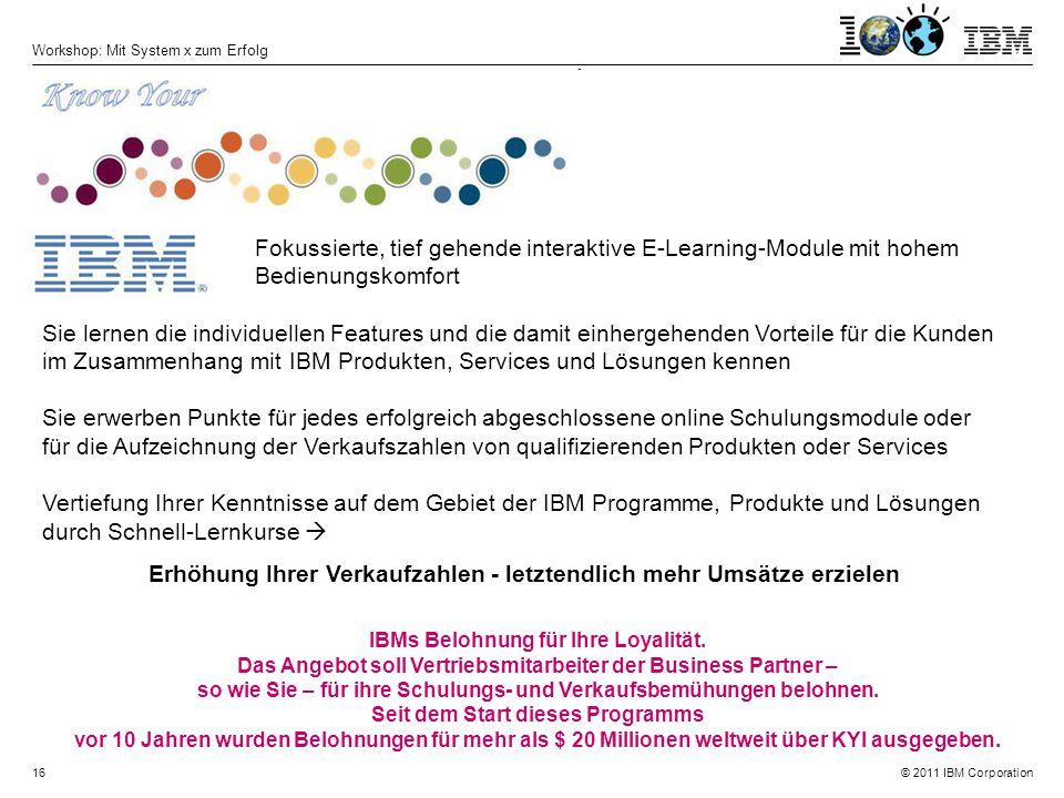 © 2011 IBM Corporation Workshop: Mit System x zum Erfolg 16 Fokussierte, tief gehende interaktive E-Learning-Module mit hohem Bedienungskomfort Sie lernen die individuellen Features und die damit einhergehenden Vorteile für die Kunden im Zusammenhang mit IBM Produkten, Services und Lösungen kennen Sie erwerben Punkte für jedes erfolgreich abgeschlossene online Schulungsmodule oder für die Aufzeichnung der Verkaufszahlen von qualifizierenden Produkten oder Services Vertiefung Ihrer Kenntnisse auf dem Gebiet der IBM Programme, Produkte und Lösungen durch Schnell-Lernkurse  Erhöhung Ihrer Verkaufzahlen - letztendlich mehr Umsätze erzielen IBMs Belohnung für Ihre Loyalität.